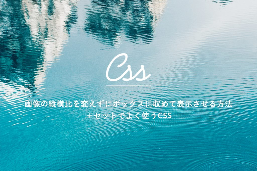 画像の縦横比を変えずにボックスに収めて表示させる方法 +セットでよく使うCSS